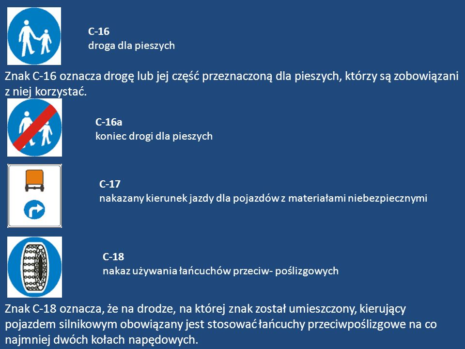 C-16 droga dla pieszychZnak C-16 oznacza drogę lub jej część przeznaczoną dla pieszych, którzy są zobowiązani z niej korzystać.