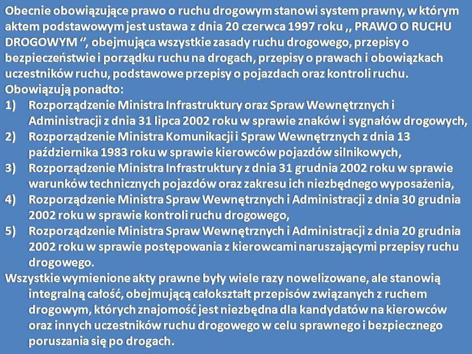 Obecnie obowiązujące prawo o ruchu drogowym stanowi system prawny, w którym aktem podstawowym jest ustawa z dnia 20 czerwca 1997 roku ,, PRAWO O RUCHU DROGOWYM '', obejmująca wszystkie zasady ruchu drogowego, przepisy o bezpieczeństwie i porządku ruchu na drogach, przepisy o prawach i obowiązkach uczestników ruchu, podstawowe przepisy o pojazdach oraz kontroli ruchu.