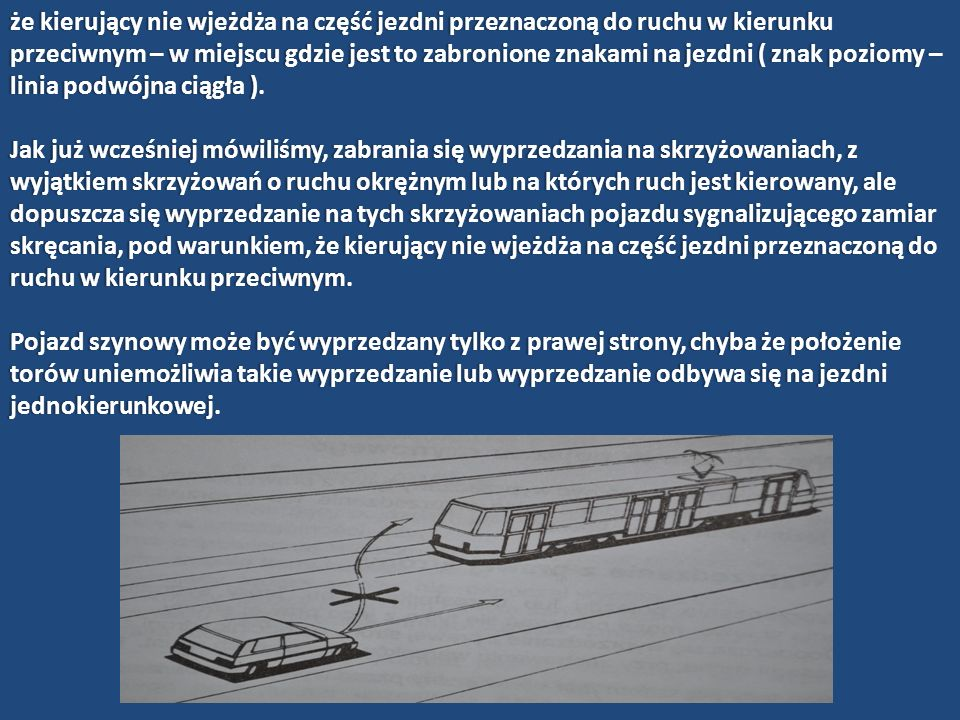 że kierujący nie wjeżdża na część jezdni przeznaczoną do ruchu w kierunku przeciwnym – w miejscu gdzie jest to zabronione znakami na jezdni ( znak poziomy – linia podwójna ciągła ).