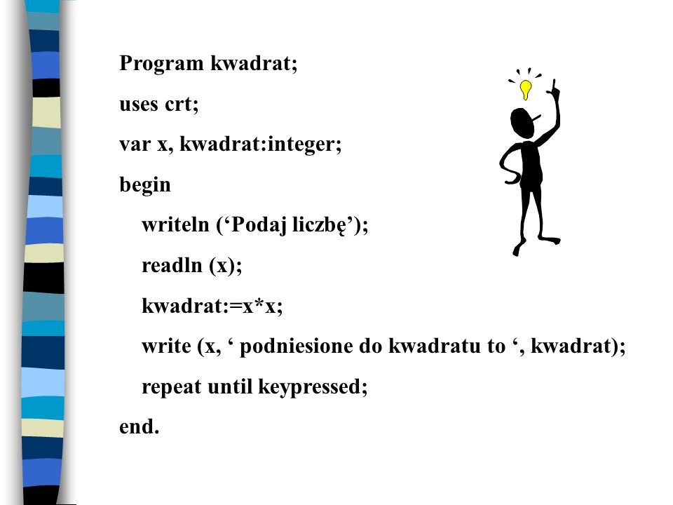 Program kwadrat; uses crt; var x, kwadrat:integer; begin. writeln ('Podaj liczbę'); readln (x);