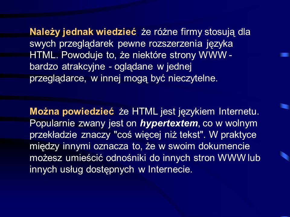 Należy jednak wiedzieć, że różne firmy stosują dla swych przeglądarek pewne rozszerzenia języka HTML. Powoduje to, że niektóre strony WWW - bardzo atrakcyjne - oglądane w jednej przeglądarce, w innej mogą być nieczytelne.