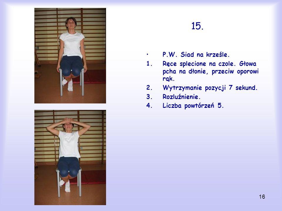 15. P.W. Siad na krześle. Ręce splecione na czole. Głowa pcha na dłonie, przeciw oporowi rąk. Wytrzymanie pozycji 7 sekund.