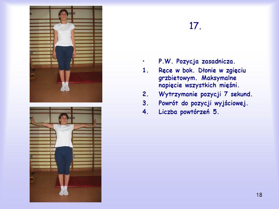 17. P.W. Pozycja zasadnicza. Ręce w bok. Dłonie w zgięciu grzbietowym. Maksymalne napięcie wszystkich mięśni.