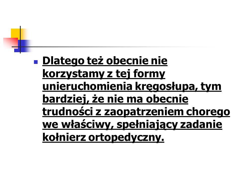 Dlatego też obecnie nie korzystamy z tej formy unieruchomienia kręgosłupa, tym bardziej, że nie ma obecnie trudności z zaopatrzeniem chorego we właściwy, spełniający zadanie kołnierz ortopedyczny.