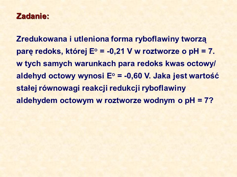Zadanie:Zredukowana i utleniona forma ryboflawiny tworzą. parę redoks, której Eo = -0,21 V w roztworze o pH = 7.