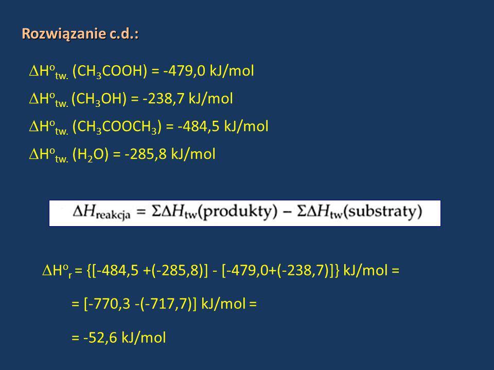 Rozwiązanie c.d.:Hotw. (CH3COOH) = -479,0 kJ/mol. Hotw. (CH3OH) = -238,7 kJ/mol. Hotw. (CH3COOCH3) = -484,5 kJ/mol.