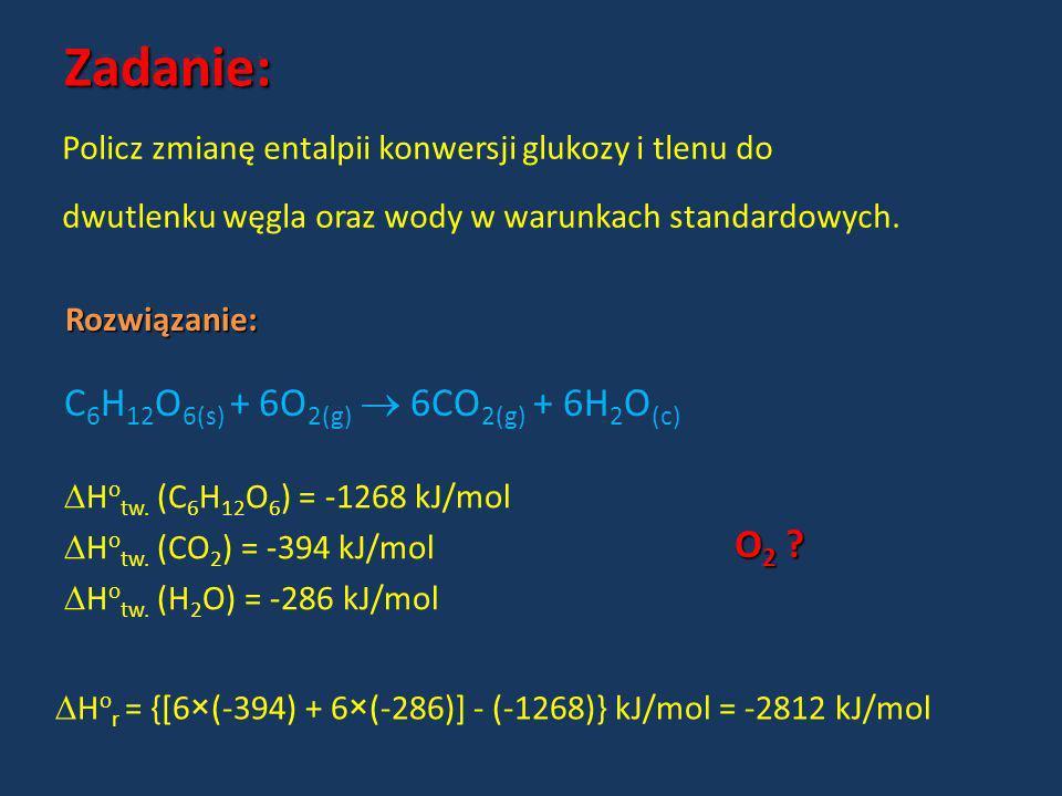 Zadanie: C6H12O6(s) + 6O2(g)  6CO2(g) + 6H2O(c) O2