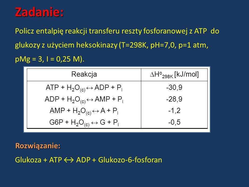 Zadanie:Policz entalpię reakcji transferu reszty fosforanowej z ATP do. glukozy z użyciem heksokinazy (T=298K, pH=7,0, p=1 atm,