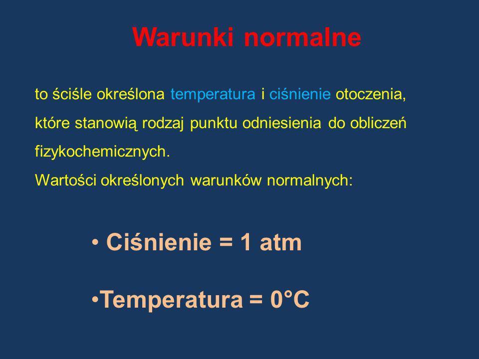 Warunki normalne Ciśnienie = 1 atm Temperatura = 0°C