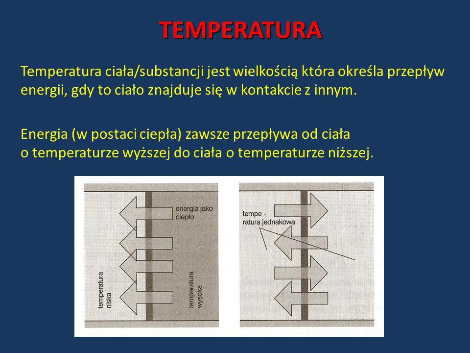 TEMPERATURA Temperatura ciała/substancji jest wielkością która określa przepływ energii, gdy to ciało znajduje się w kontakcie z innym.
