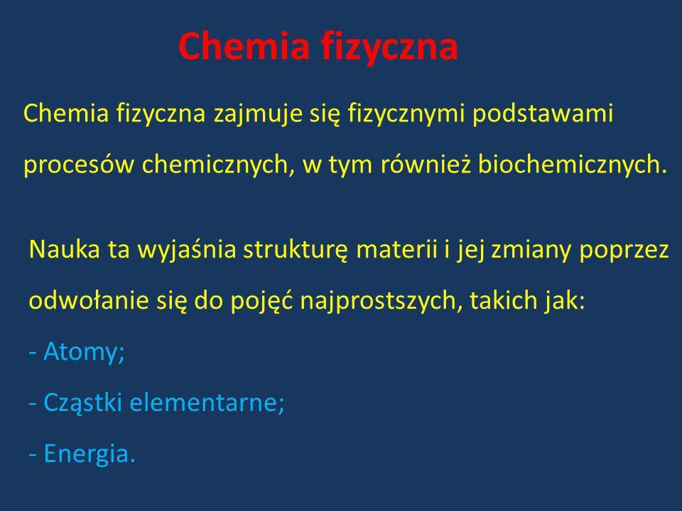 Chemia fizyczna Chemia fizyczna zajmuje się fizycznymi podstawami