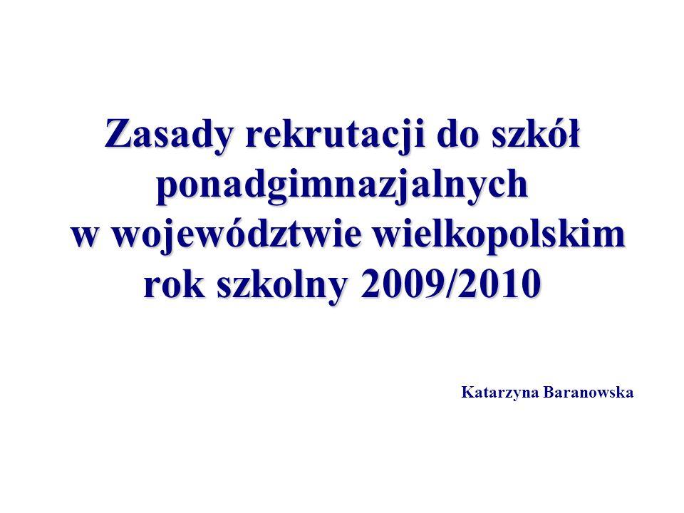 Zasady rekrutacji do szkół ponadgimnazjalnych w województwie wielkopolskim rok szkolny 2009/2010 Katarzyna Baranowska