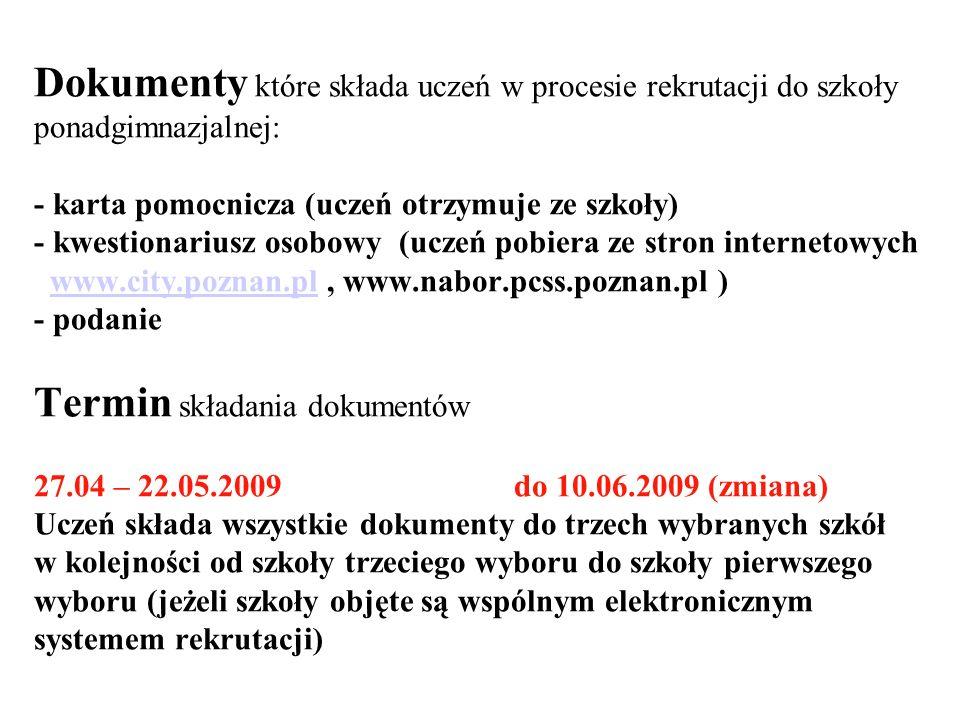 Dokumenty które składa uczeń w procesie rekrutacji do szkoły ponadgimnazjalnej: - karta pomocnicza (uczeń otrzymuje ze szkoły) - kwestionariusz osobowy (uczeń pobiera ze stron internetowych www.city.poznan.pl , www.nabor.pcss.poznan.pl ) - podanie Termin składania dokumentów 27.04 – 22.05.2009 do 10.06.2009 (zmiana) Uczeń składa wszystkie dokumenty do trzech wybranych szkół w kolejności od szkoły trzeciego wyboru do szkoły pierwszego wyboru (jeżeli szkoły objęte są wspólnym elektronicznym systemem rekrutacji)