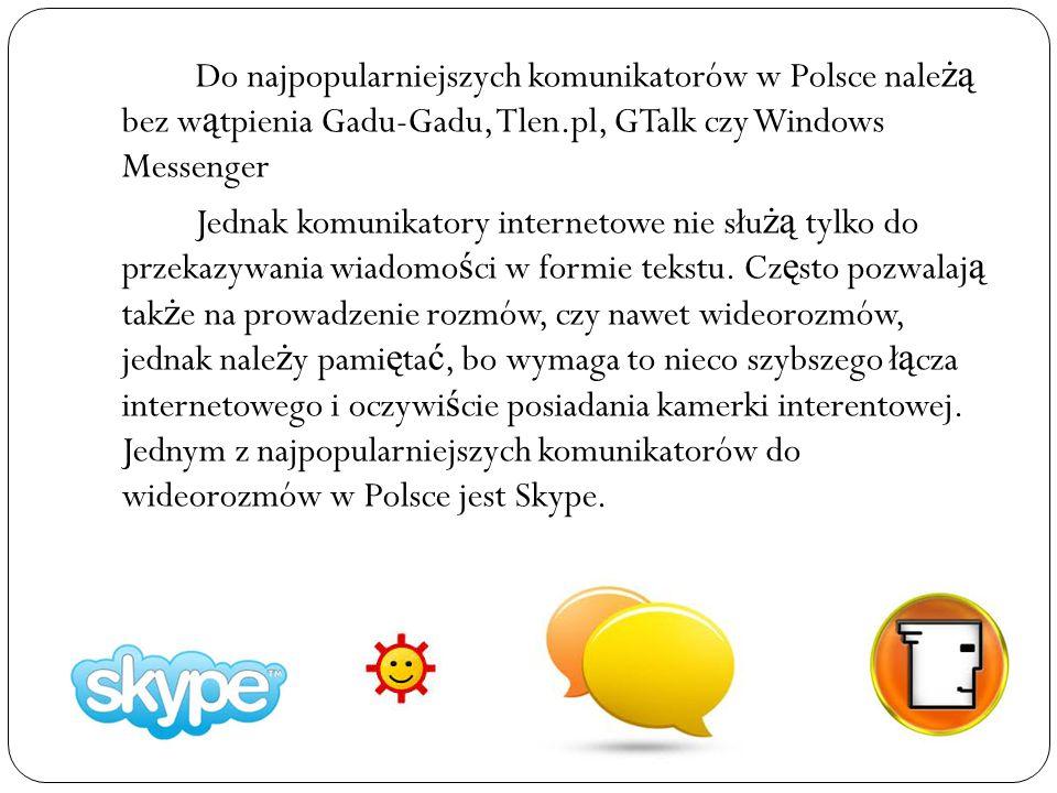 Do najpopularniejszych komunikatorów w Polsce należą bez wątpienia Gadu-Gadu, Tlen.pl, GTalk czy Windows Messenger Jednak komunikatory internetowe nie służą tylko do przekazywania wiadomości w formie tekstu.
