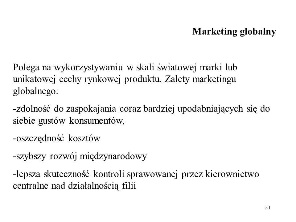 Marketing globalny Polega na wykorzystywaniu w skali światowej marki lub unikatowej cechy rynkowej produktu. Zalety marketingu globalnego: