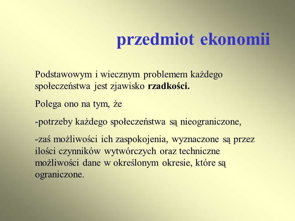 przedmiot ekonomii Podstawowym i wiecznym problemem każdego społeczeństwa jest zjawisko rzadkości. Polega ono na tym, że.