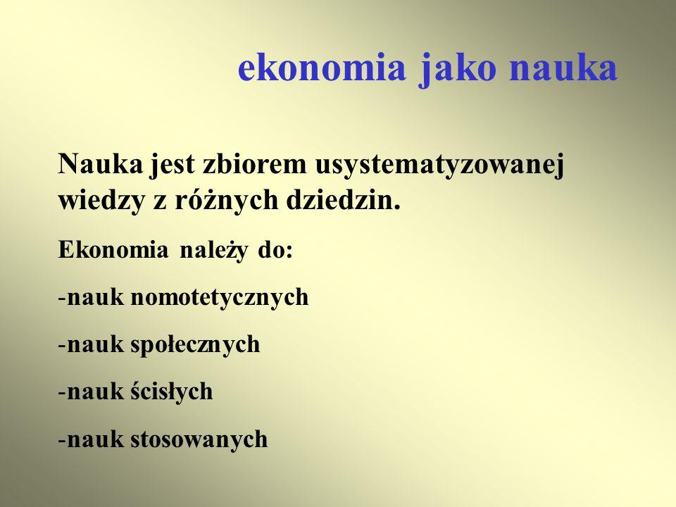 ekonomia jako nauka Nauka jest zbiorem usystematyzowanej wiedzy z różnych dziedzin. Ekonomia należy do: