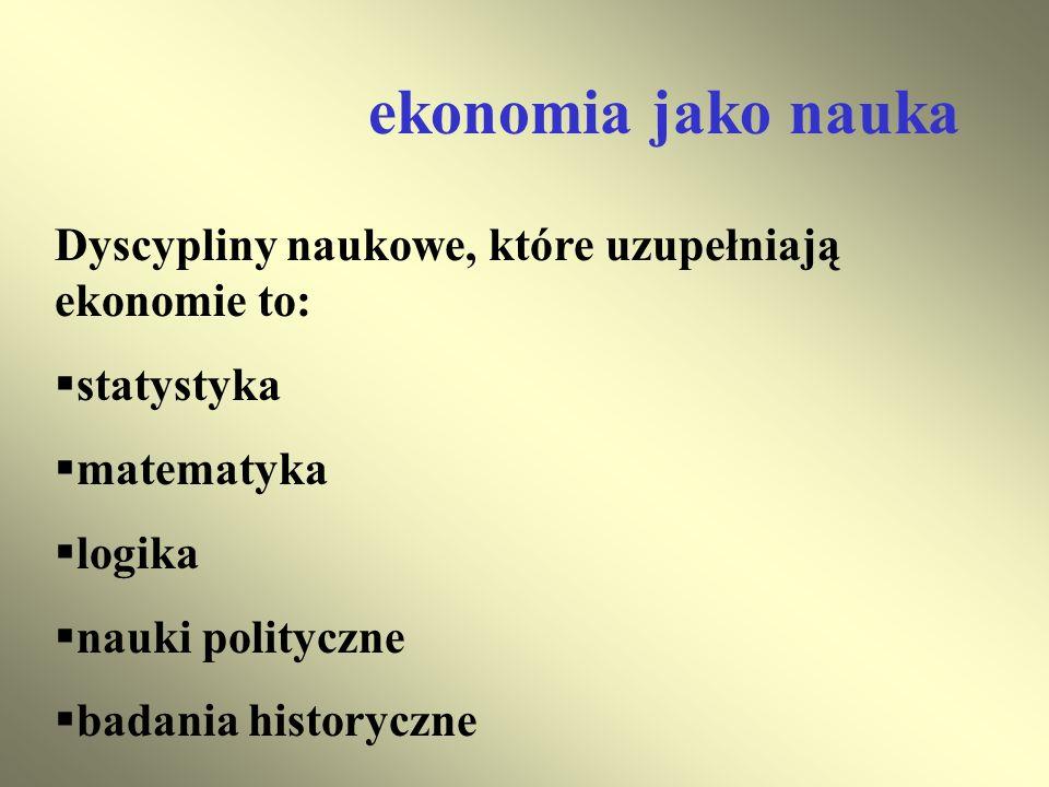 ekonomia jako nauka Dyscypliny naukowe, które uzupełniają ekonomie to: