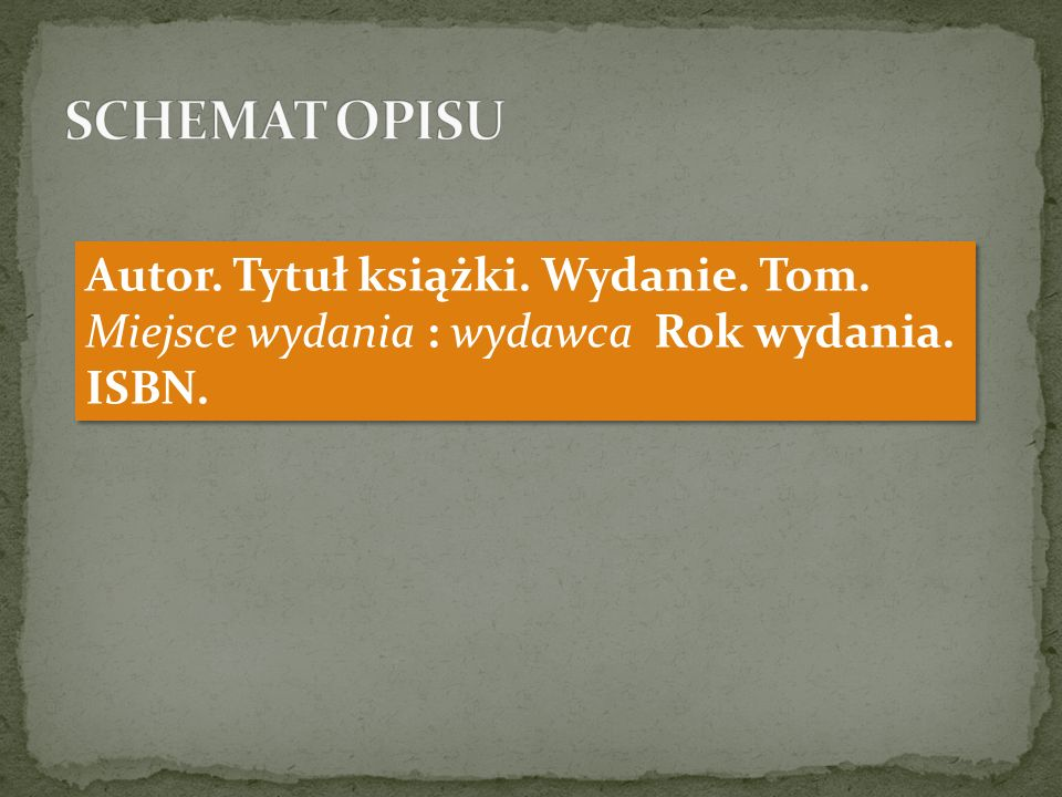 SCHEMAT OPISU Autor. Tytuł książki. Wydanie. Tom. Miejsce wydania : wydawca Rok wydania. ISBN.