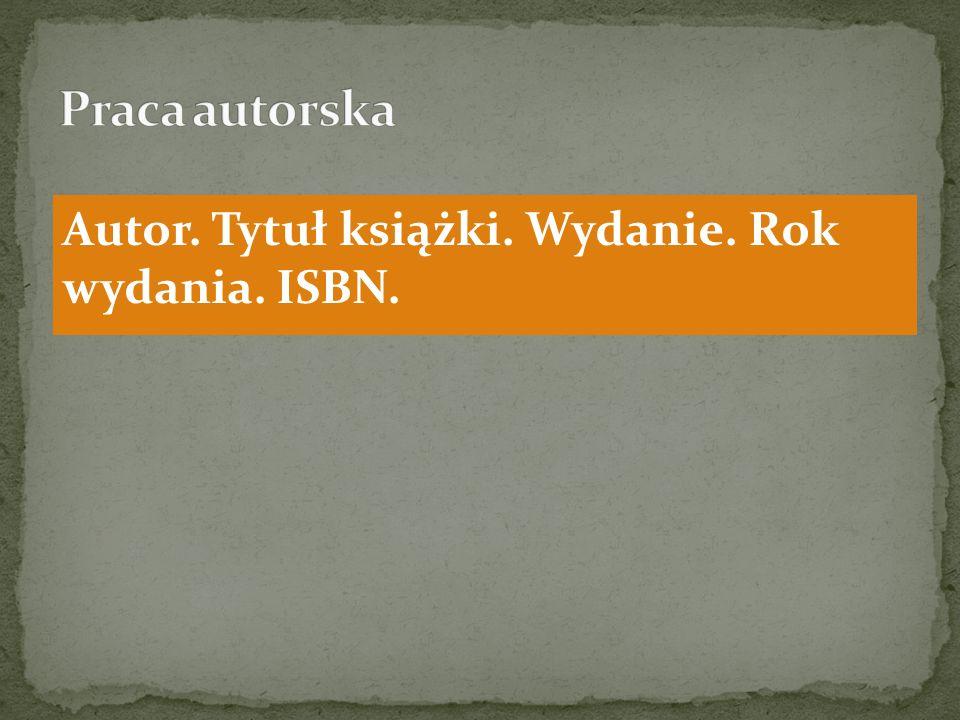Praca autorska Autor. Tytuł książki. Wydanie. Rok wydania. ISBN.