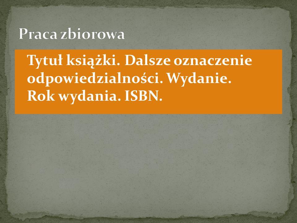 Praca zbiorowa Tytuł książki. Dalsze oznaczenie odpowiedzialności. Wydanie. Rok wydania. ISBN.