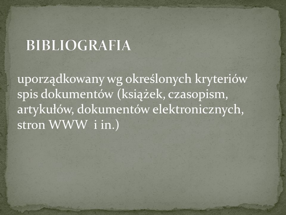 BIBLIOGRAFIA uporządkowany wg określonych kryteriów spis dokumentów (książek, czasopism, artykułów, dokumentów elektronicznych, stron WWW i in.)