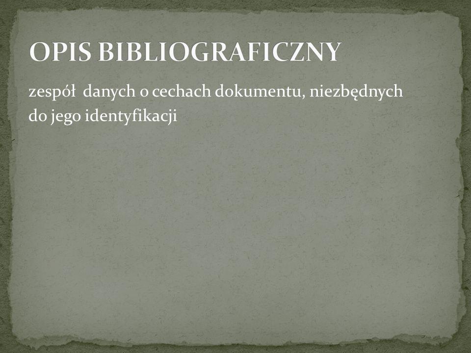 OPIS BIBLIOGRAFICZNY zespół danych o cechach dokumentu, niezbędnych