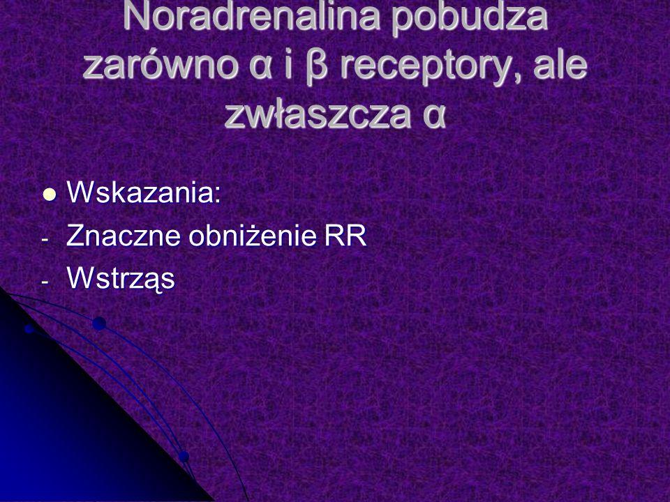 Noradrenalina pobudza zarówno α i β receptory, ale zwłaszcza α