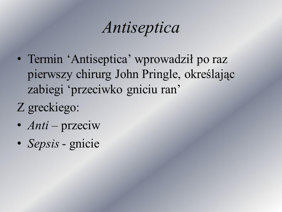 Antiseptica Termin 'Antiseptica' wprowadził po raz pierwszy chirurg John Pringle, określając zabiegi 'przeciwko gniciu ran'