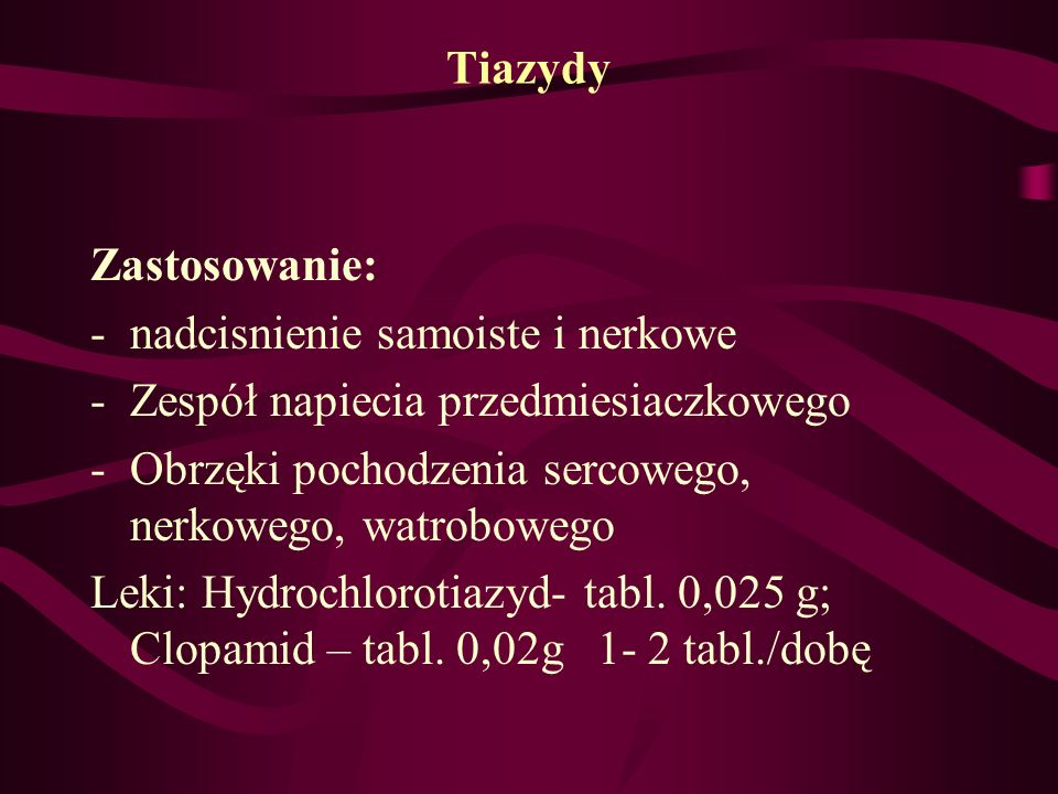 Tiazydy Zastosowanie: nadcisnienie samoiste i nerkowe. Zespół napiecia przedmiesiaczkowego. Obrzęki pochodzenia sercowego, nerkowego, watrobowego.