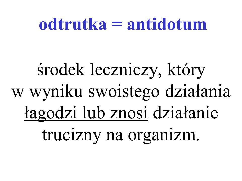 odtrutka = antidotum środek leczniczy, który w wyniku swoistego działania łagodzi lub znosi działanie trucizny na organizm.