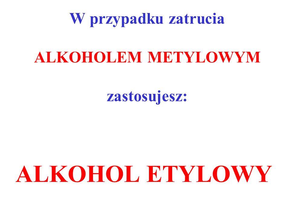 W przypadku zatrucia ALKOHOLEM METYLOWYM zastosujesz:
