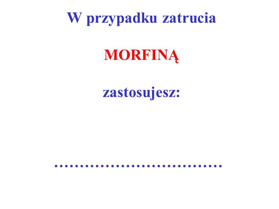 W przypadku zatrucia MORFINĄ zastosujesz: