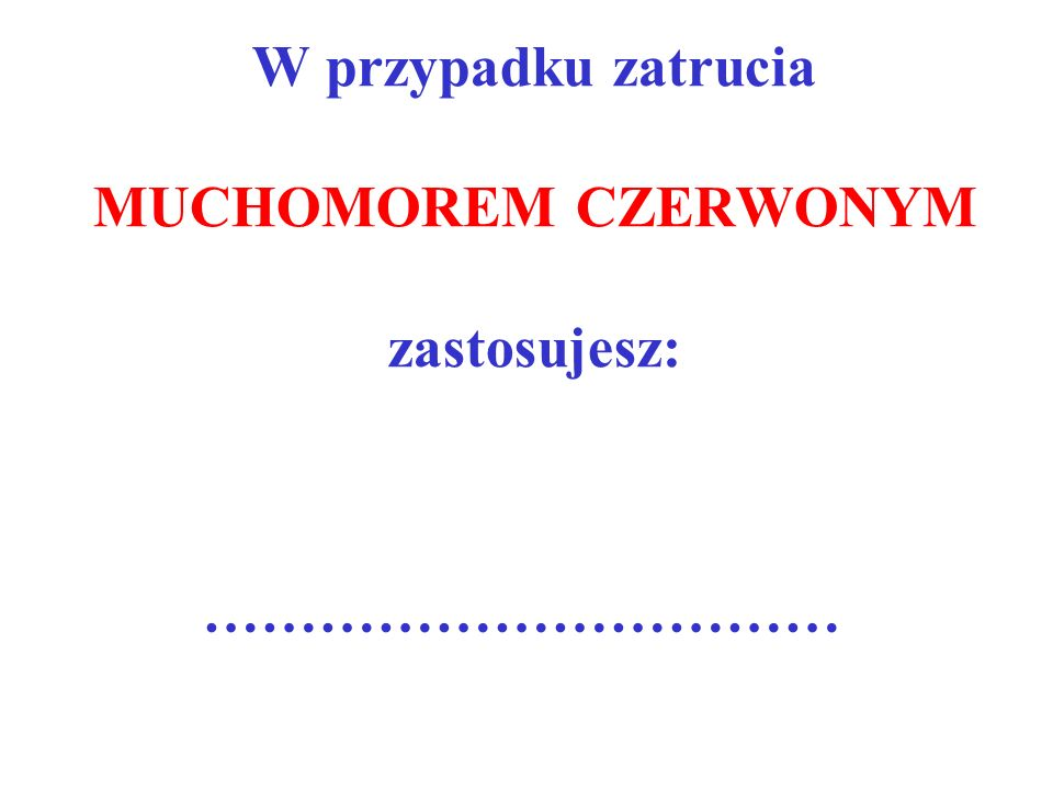 W przypadku zatrucia MUCHOMOREM CZERWONYM zastosujesz: