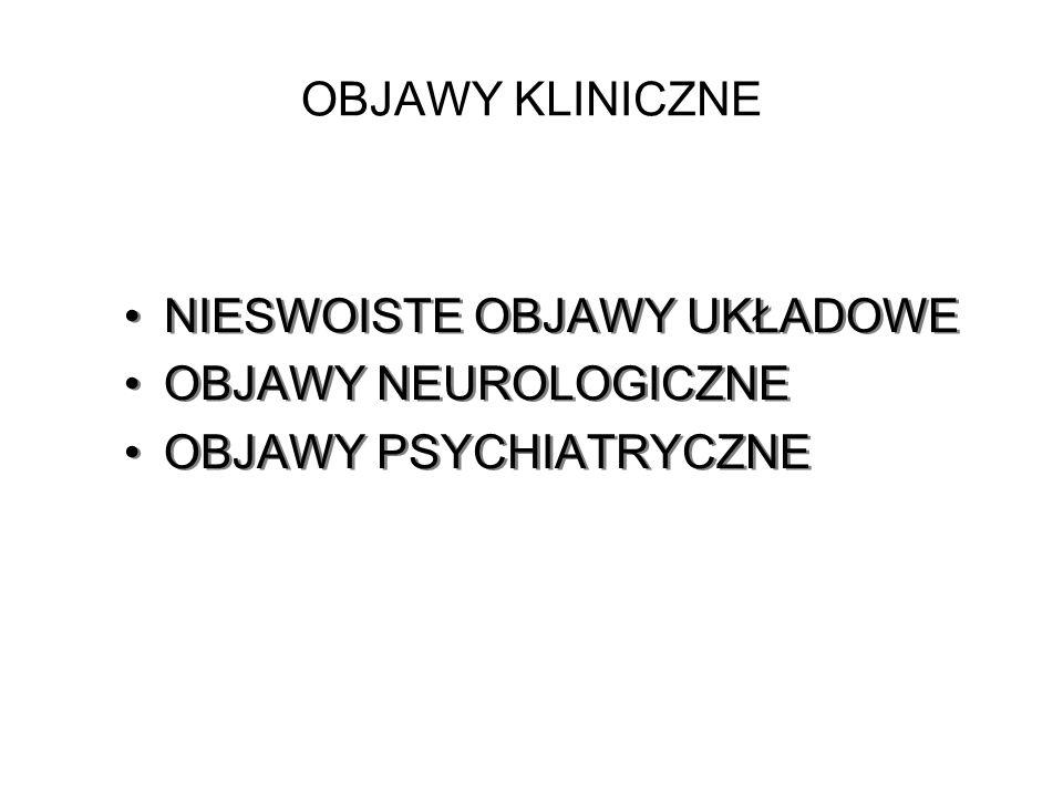 OBJAWY KLINICZNE NIESWOISTE OBJAWY UKŁADOWE OBJAWY NEUROLOGICZNE OBJAWY PSYCHIATRYCZNE