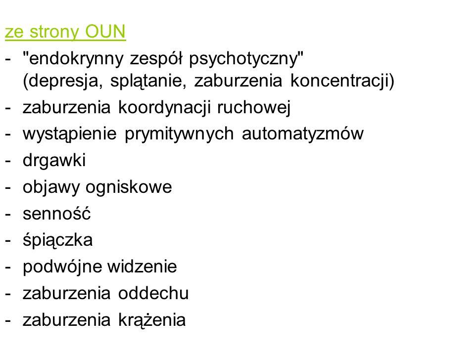 ze strony OUN endokrynny zespół psychotyczny (depresja, splątanie, zaburzenia koncentracji) zaburzenia koordynacji ruchowej.