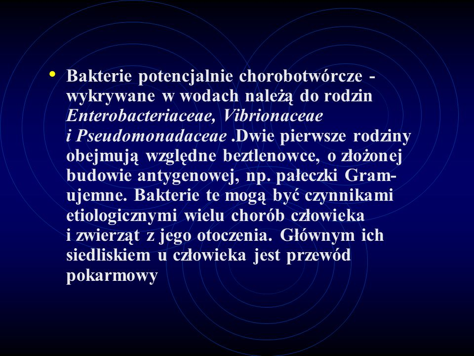 Bakterie potencjalnie chorobotwórcze - wykrywane w wodach należą do rodzin Enterobacteriaceae, Vibrionaceae i Pseudomonadaceae .Dwie pierwsze rodziny obejmują względne beztlenowce, o złożonej budowie antygenowej, np.