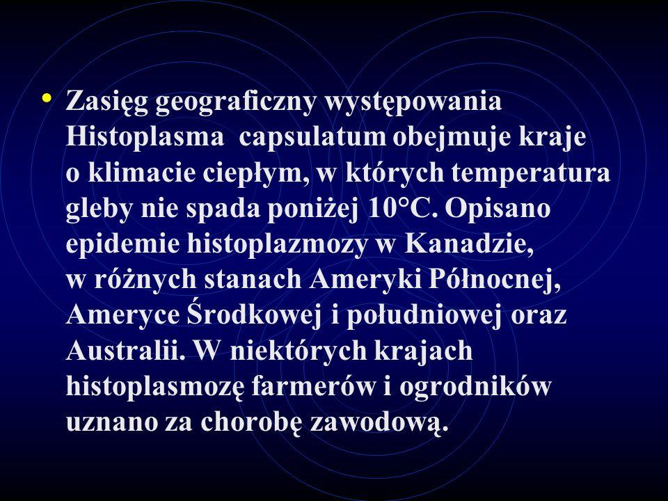 Zasięg geograficzny występowania Histoplasma capsulatum obejmuje kraje o klimacie ciepłym, w których temperatura gleby nie spada poniżej 10°C.