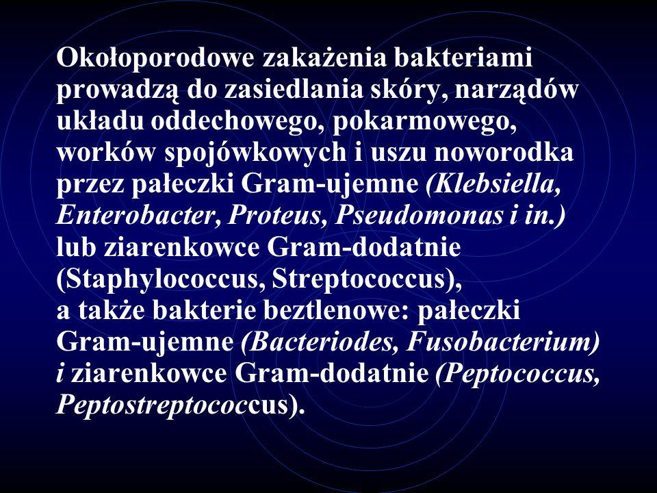Okołoporodowe zakażenia bakteriami prowadzą do zasiedlania skóry, narządów układu oddechowego, pokarmowego, worków spojówkowych i uszu noworodka przez pałeczki Gram-ujemne (Klebsiella, Enterobacter, Proteus, Pseudomonas i in.) lub ziarenkowce Gram-dodatnie (Staphylococcus, Streptococcus), a także bakterie beztlenowe: pałeczki Gram-ujemne (Bacteriodes, Fusobacterium) i ziarenkowce Gram-dodatnie (Peptococcus, Peptostreptococcus).