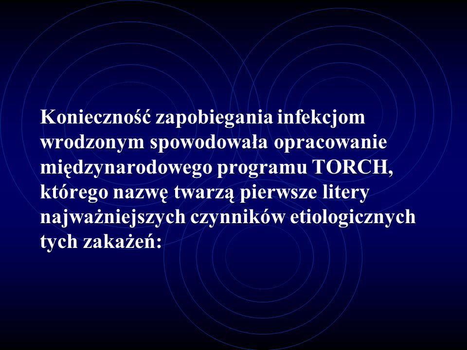Konieczność zapobiegania infekcjom wrodzonym spowodowała opracowanie międzynarodowego programu TORCH, którego nazwę twarzą pierwsze litery najważniejszych czynników etiologicznych tych zakażeń: