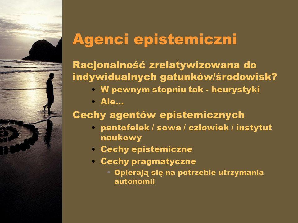 Agenci epistemiczni Racjonalność zrelatywizowana do indywidualnych gatunków/środowisk W pewnym stopniu tak - heurystyki.