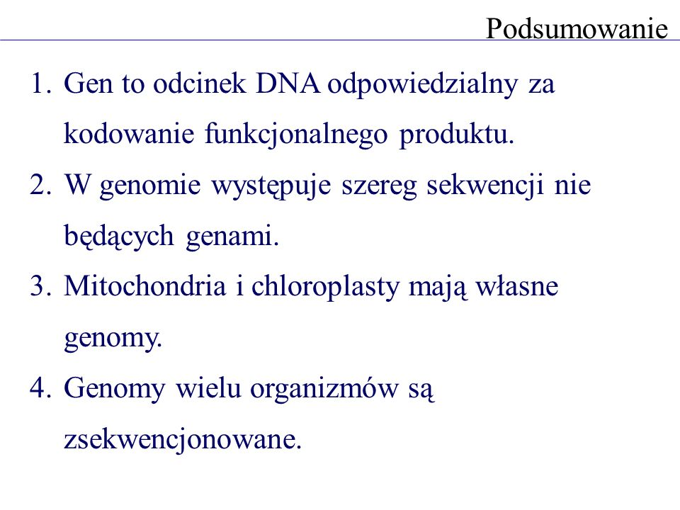 PodsumowanieGen to odcinek DNA odpowiedzialny za kodowanie funkcjonalnego produktu. W genomie występuje szereg sekwencji nie będących genami.