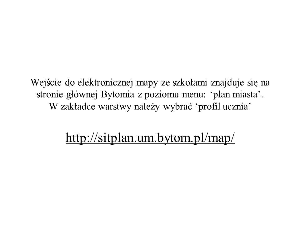 Wejście do elektronicznej mapy ze szkołami znajduje się na stronie głównej Bytomia z poziomu menu: 'plan miasta'. W zakładce warstwy należy wybrać 'profil ucznia'