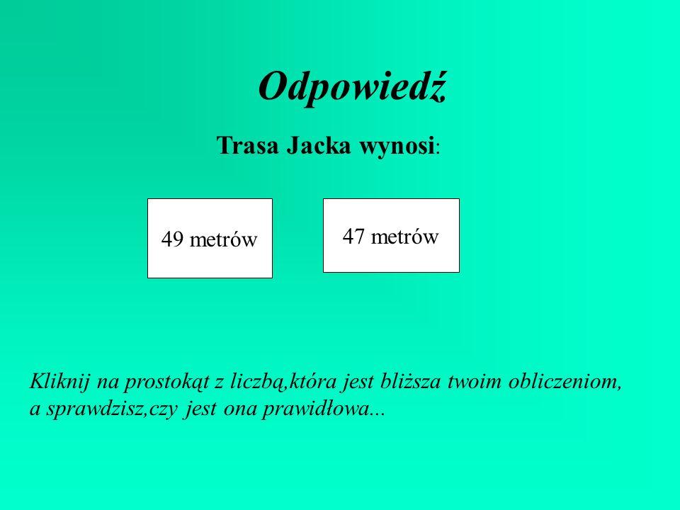 Odpowiedź Trasa Jacka wynosi: 49 metrów 47 metrów