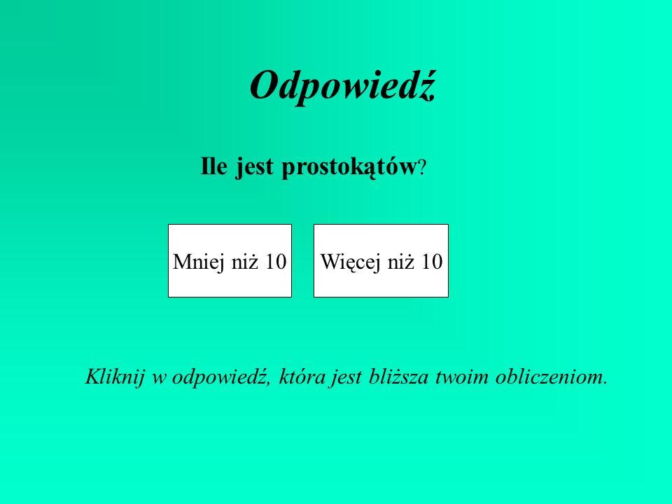 Odpowiedź Ile jest prostokątów Mniej niż 10 Więcej niż 10