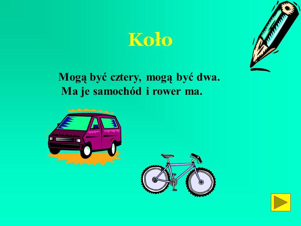 Koło Mogą być cztery, mogą być dwa. Ma je samochód i rower ma.