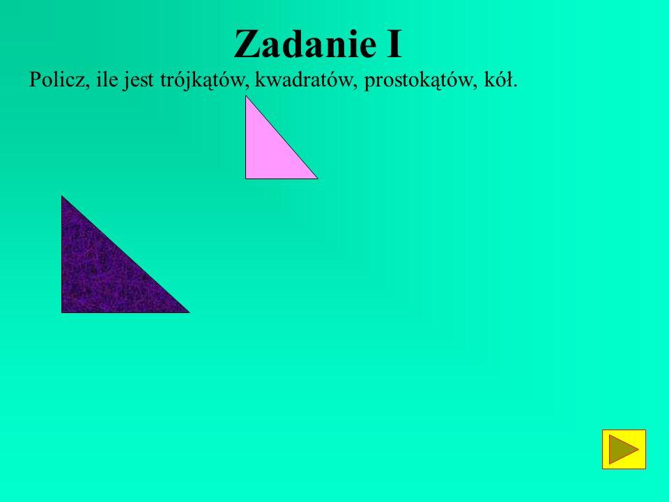 Zadanie I Policz, ile jest trójkątów, kwadratów, prostokątów, kół.