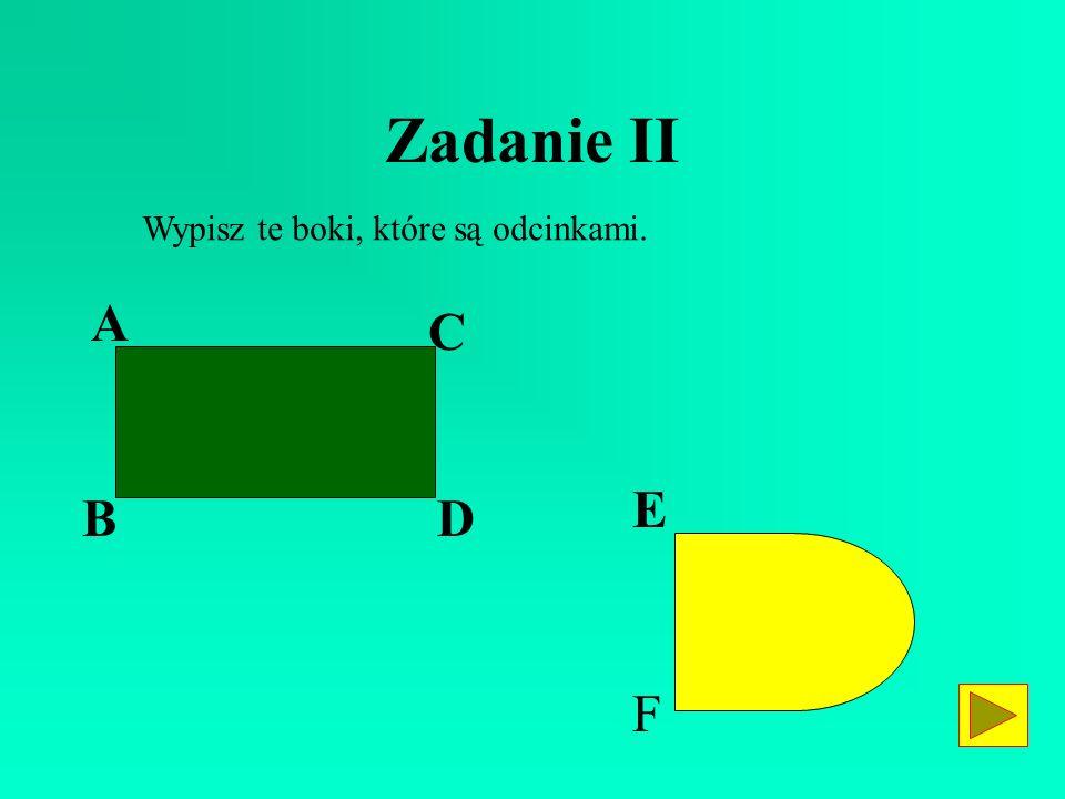 Zadanie II Wypisz te boki, które są odcinkami. A C E B D F