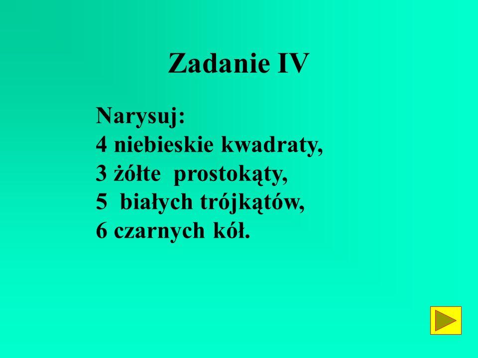 Zadanie IV Narysuj: 4 niebieskie kwadraty, 3 żółte prostokąty,