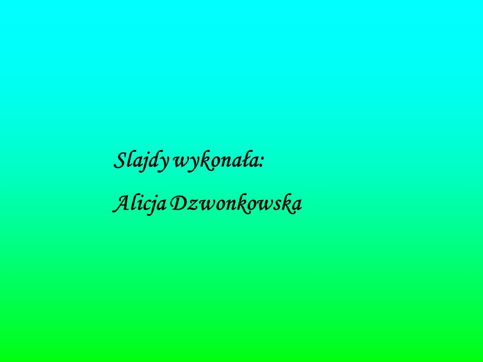 Slajdy wykonała: Alicja Dzwonkowska